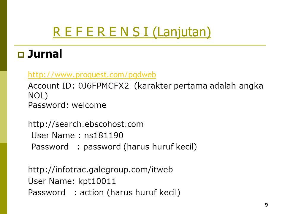 9 R E F E R E N S I (Lanjutan)  Jurnal http://www.proquest.com/pqdweb Account ID: 0J6FPMCFX2 (karakter pertama adalah angka NOL) Password: welcome ht