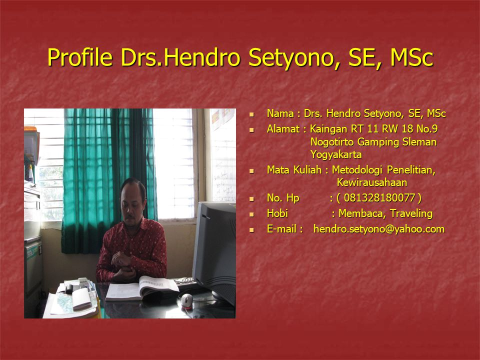 Profile Drs.Hendro Setyono, SE, MSc Nama: Drs. Hendro Setyono, SE, MSc Nama: Drs. Hendro Setyono, SE, MSc Alamat : Kaingan RT 11 RW 18 No.9 Nogotirto