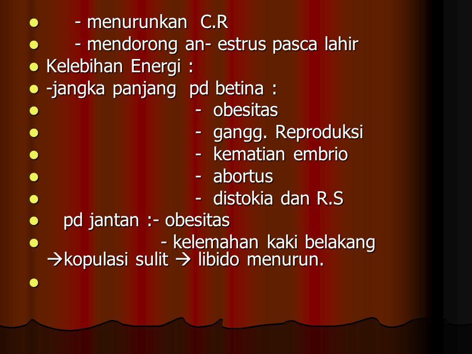 - menurunkan C.R - menurunkan C.R - mendorong an- estrus pasca lahir - mendorong an- estrus pasca lahir Kelebihan Energi : Kelebihan Energi : -jangka