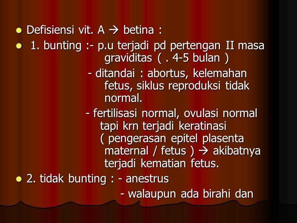 Defisiensi vit. A  betina : Defisiensi vit. A  betina : 1. bunting :- p.u terjadi pd pertengan II masa graviditas (. 4-5 bulan ) 1. bunting :- p.u t
