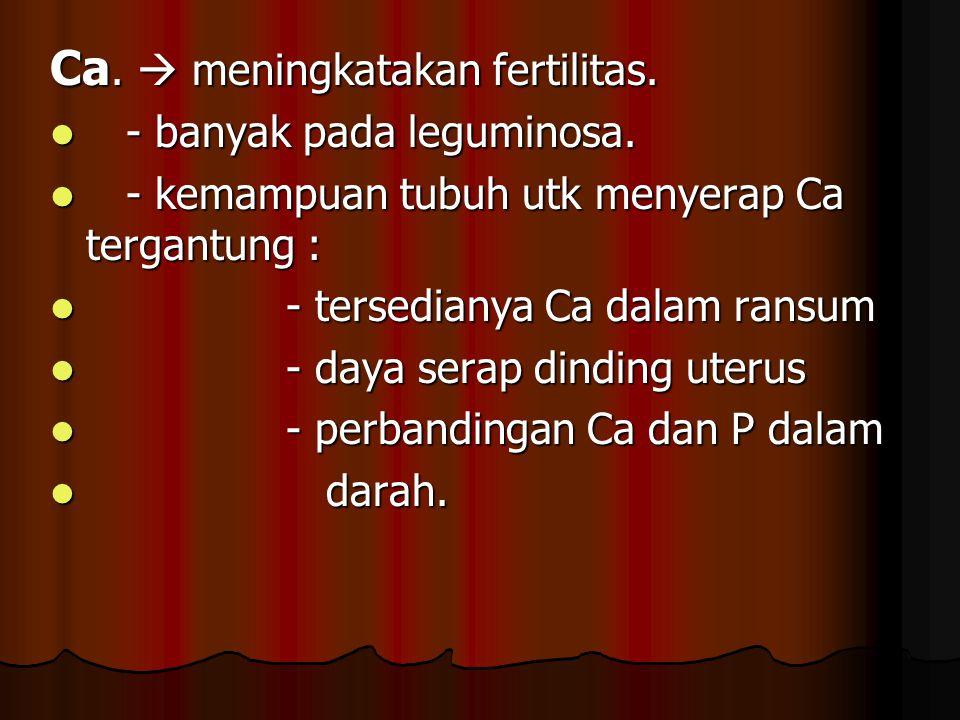 Ca.  meningkatakan fertilitas. - banyak pada leguminosa. - banyak pada leguminosa. - kemampuan tubuh utk menyerap Ca tergantung : - kemampuan tubuh u