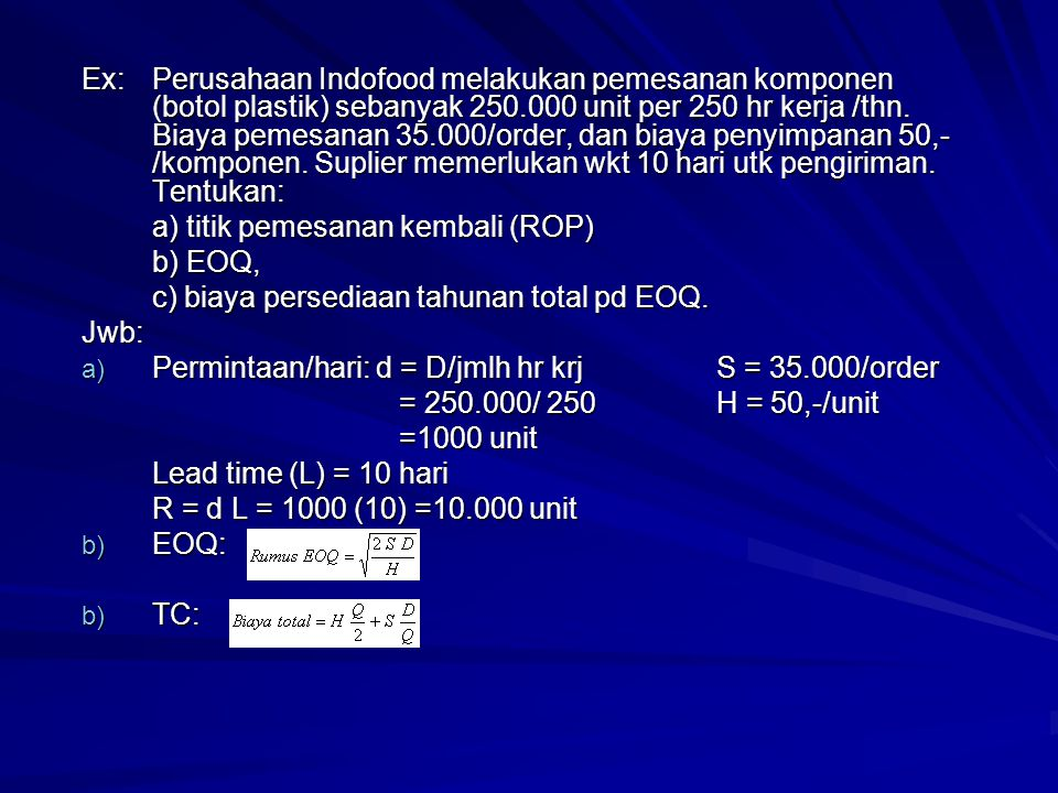 Ex: Perusahaan Indofood melakukan pemesanan komponen (botol plastik) sebanyak 250.000 unit per 250 hr kerja /thn.