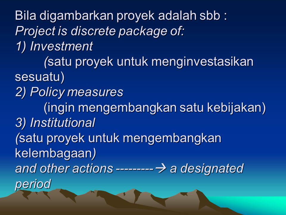 Bila digambarkan proyek adalah sbb : Project is discrete package of: 1) Investment (satu proyek untuk menginvestasikan sesuatu) 2) Policy measures (in
