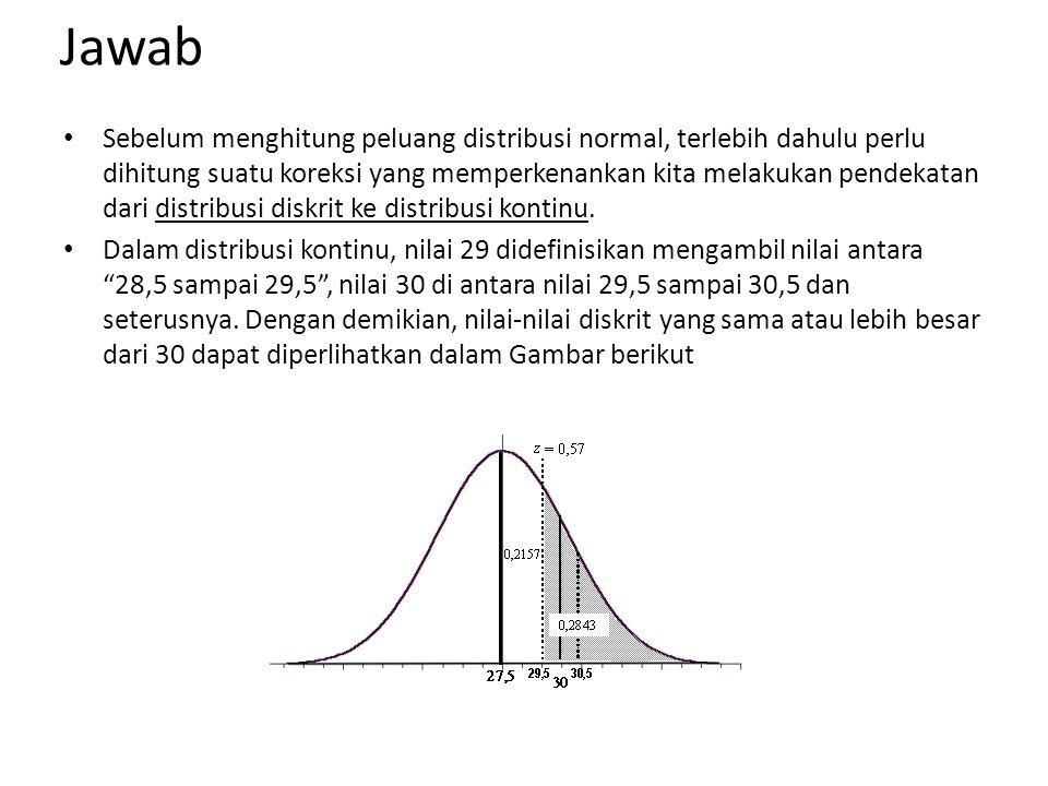 Jawab Sebelum menghitung peluang distribusi normal, terlebih dahulu perlu dihitung suatu koreksi yang memperkenankan kita melakukan pendekatan dari di