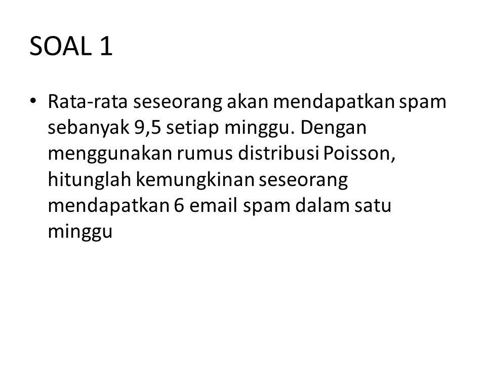 SOAL 1 Rata-rata seseorang akan mendapatkan spam sebanyak 9,5 setiap minggu. Dengan menggunakan rumus distribusi Poisson, hitunglah kemungkinan seseor
