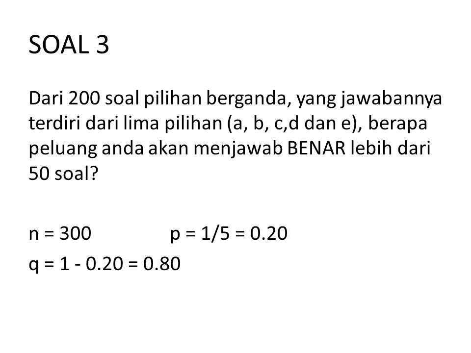SOAL 3 Dari 200 soal pilihan berganda, yang jawabannya terdiri dari lima pilihan (a, b, c,d dan e), berapa peluang anda akan menjawab BENAR lebih dari