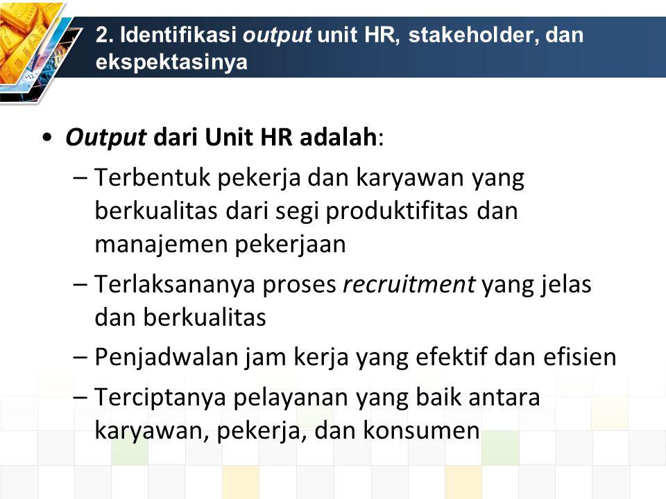 2. Identifikasi output unit HR, stakeholder, dan ekspektasinya Output dari Unit HR adalah: –Terbentuk pekerja dan karyawan yang berkualitas dari segi