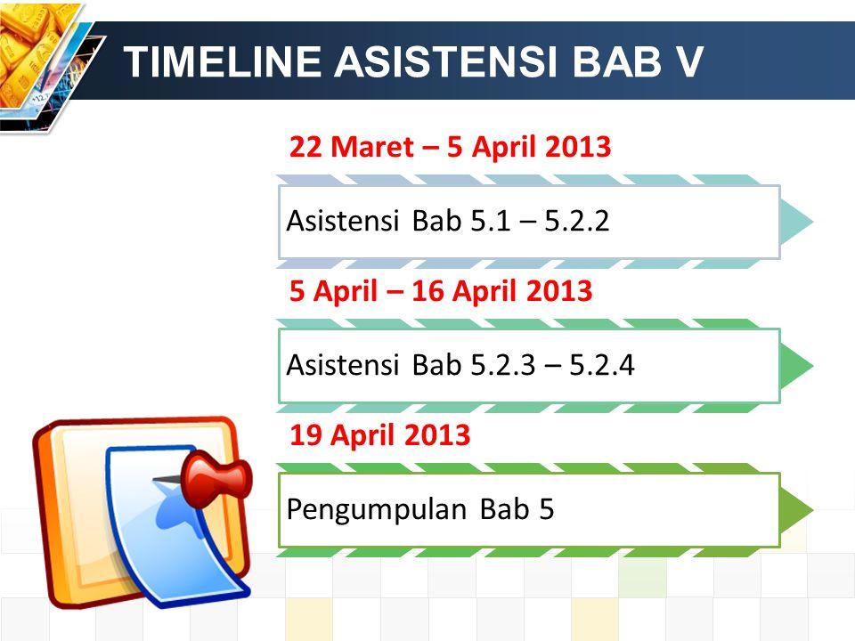 TIMELINE ASISTENSI BAB V 22 Maret – 5 April 2013 Asistensi Bab 5.1 – 5.2.2 5 April – 16 April 2013 Asistensi Bab 5.2.3 – 5.2.4 19 April 2013 Pengumpulan Bab 5