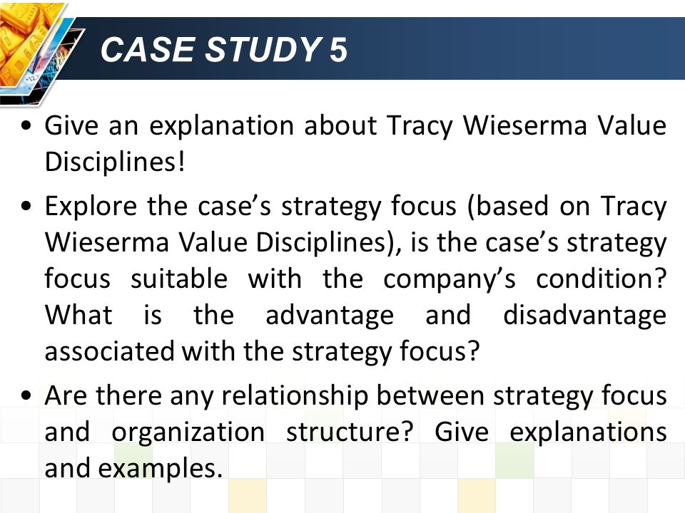 CASE STUDY 5 Give an explanation about Tracy Wieserma Value Disciplines! Explore the case's strategy focus (based on Tracy Wieserma Value Disciplines)