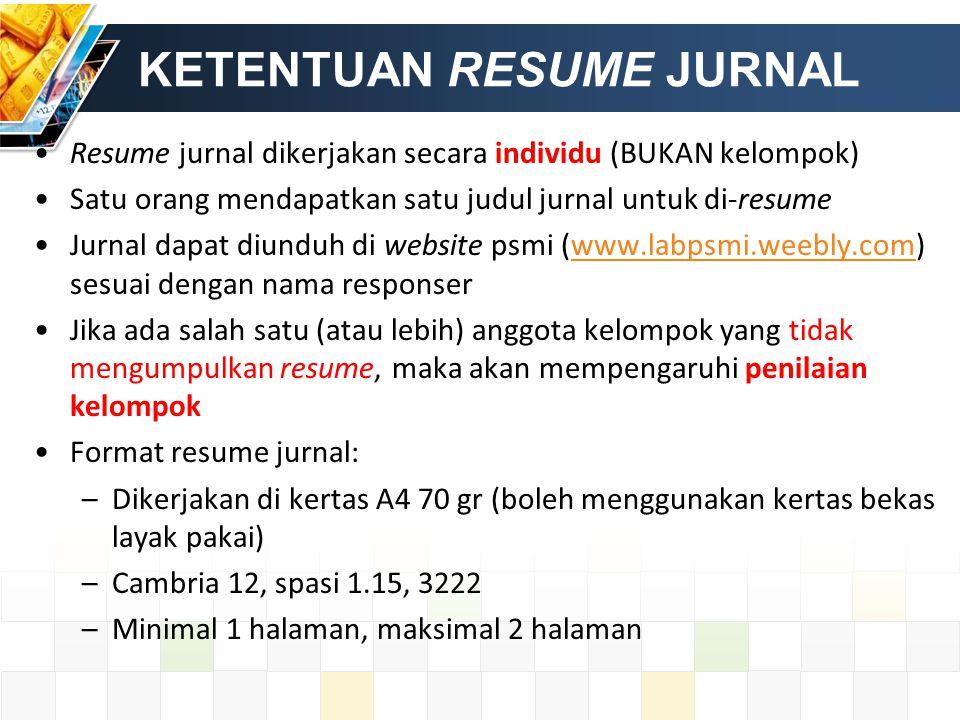 KETENTUAN RESUME JURNAL Resume jurnal dikerjakan secara individu (BUKAN kelompok) Satu orang mendapatkan satu judul jurnal untuk di-resume Jurnal dapat diunduh di website psmi (www.labpsmi.weebly.com) sesuai dengan nama responserwww.labpsmi.weebly.com Jika ada salah satu (atau lebih) anggota kelompok yang tidak mengumpulkan resume, maka akan mempengaruhi penilaian kelompok Format resume jurnal: –Dikerjakan di kertas A4 70 gr (boleh menggunakan kertas bekas layak pakai) –Cambria 12, spasi 1.15, 3222 –Minimal 1 halaman, maksimal 2 halaman
