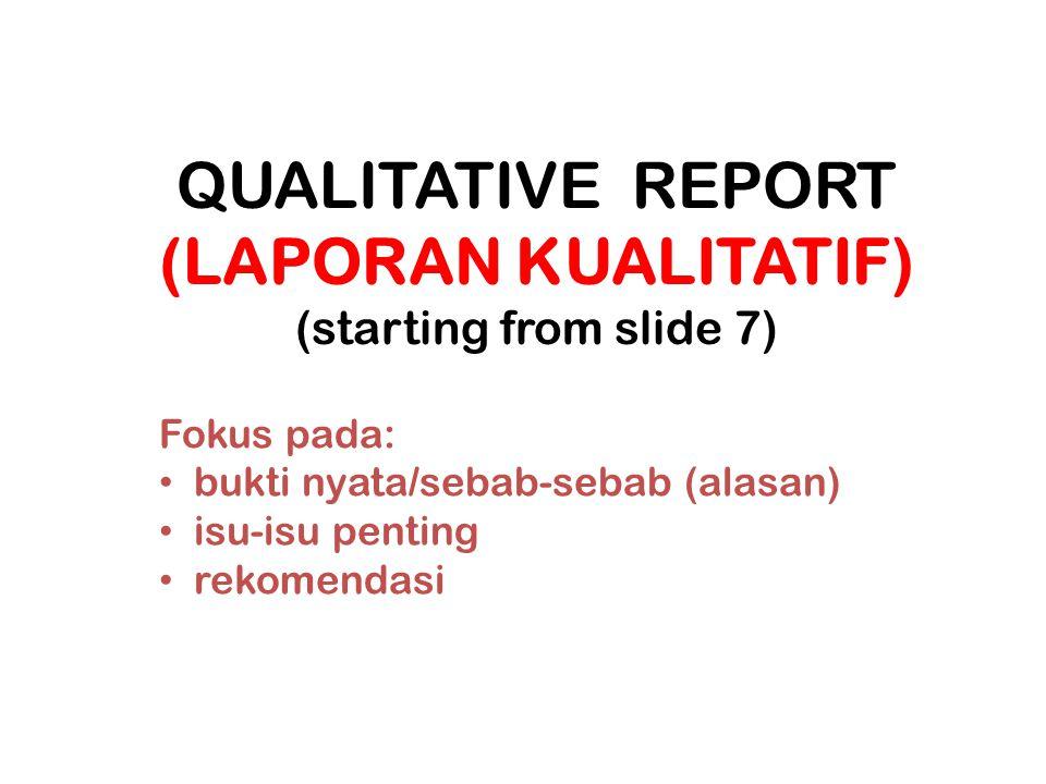 QUALITATIVE REPORT (LAPORAN KUALITATIF) (starting from slide 7) Fokus pada: bukti nyata/sebab-sebab (alasan) isu-isu penting rekomendasi