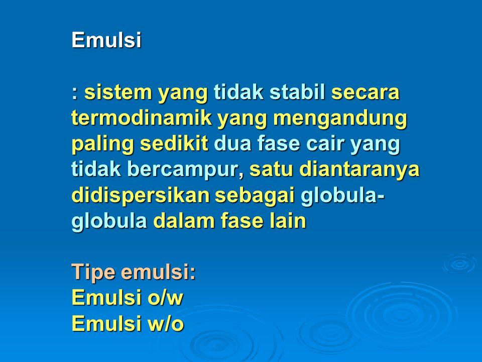 Emulsi : sistem yang tidak stabil secara termodinamik yang mengandung paling sedikit dua fase cair yang tidak bercampur, satu diantaranya didispersikan sebagai globula- globula dalam fase lain Tipe emulsi: Emulsi o/w Emulsi w/o