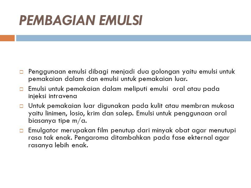 PEMBAGIAN EMULSI  Penggunaan emulsi dibagi menjadi dua golongan yaitu emulsi untuk pemakaian dalam dan emulsi untuk pemakaian luar.  Emulsi untuk pe