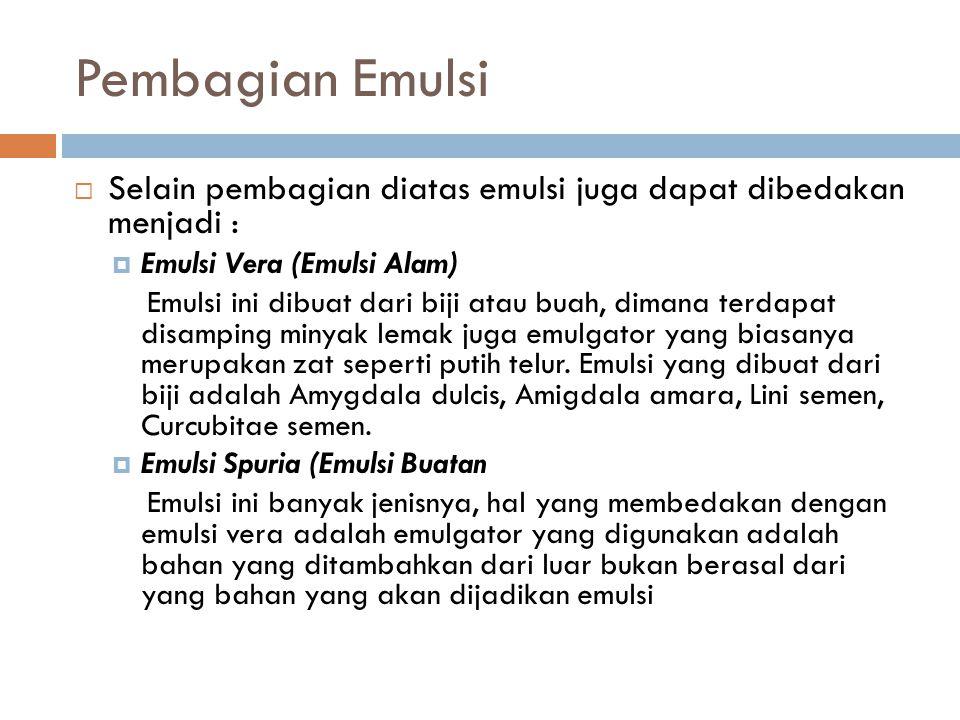 Pembagian Emulsi  Selain pembagian diatas emulsi juga dapat dibedakan menjadi :  Emulsi Vera (Emulsi Alam) Emulsi ini dibuat dari biji atau buah, di