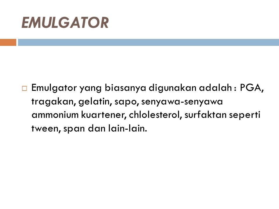 EMULGATOR  Emulgator yang biasanya digunakan adalah : PGA, tragakan, gelatin, sapo, senyawa-senyawa ammonium kuartener, chlolesterol, surfaktan seper