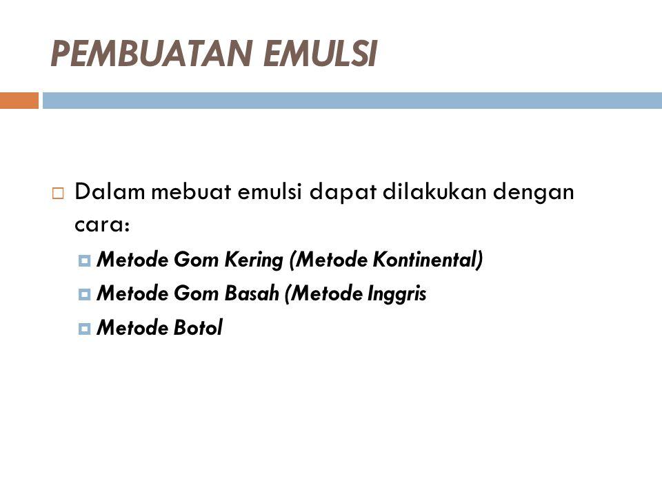 PEMBUATAN EMULSI  Dalam mebuat emulsi dapat dilakukan dengan cara:  Metode Gom Kering (Metode Kontinental)  Metode Gom Basah (Metode Inggris  Meto