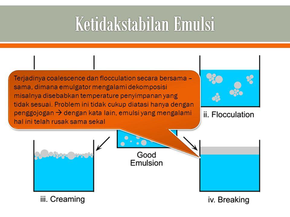 Terjadinya coalescence dan flocculation secara bersama – sama, dimana emulgator mengalami dekomposisi misalnya disebabkan temperature penyimpanan yang