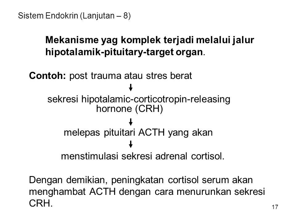 17 Sistem Endokrin (Lanjutan – 8) Mekanisme yag komplek terjadi melalui jalur hipotalamik-pituitary-target organ. Contoh: post trauma atau stres berat