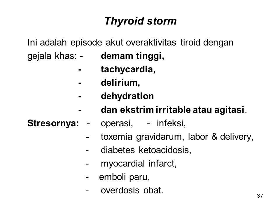 37 Thyroid storm Ini adalah episode akut overaktivitas tiroid dengan gejala khas: -demam tinggi, -tachycardia, -delirium, -dehydration -dan ekstrim ir