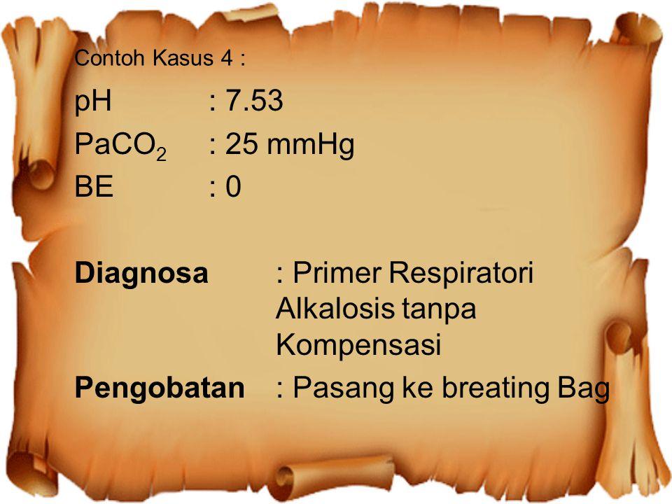 Contoh Kasus 4 : pH: 7.53 PaCO 2 : 25 mmHg BE: 0 Diagnosa: Primer Respiratori Alkalosis tanpa Kompensasi Pengobatan: Pasang ke breating Bag