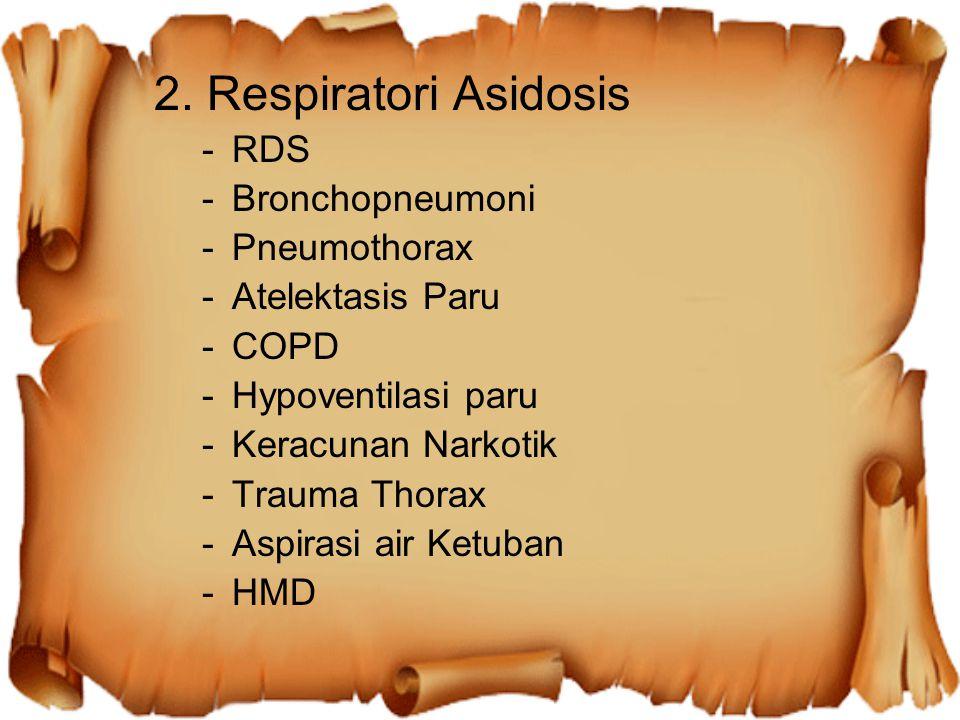 2. Respiratori Asidosis -RDS -Bronchopneumoni -Pneumothorax -Atelektasis Paru -COPD -Hypoventilasi paru -Keracunan Narkotik -Trauma Thorax -Aspirasi a