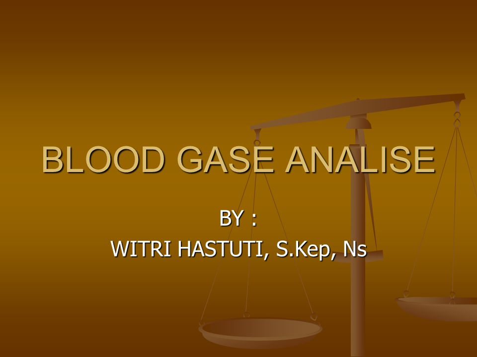 BLOOD GASE ANALISE BY : WITRI HASTUTI, S.Kep, Ns