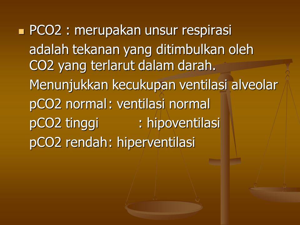 PCO2 : merupakan unsur respirasi PCO2 : merupakan unsur respirasi adalah tekanan yang ditimbulkan oleh CO2 yang terlarut dalam darah. Menunjukkan kecu