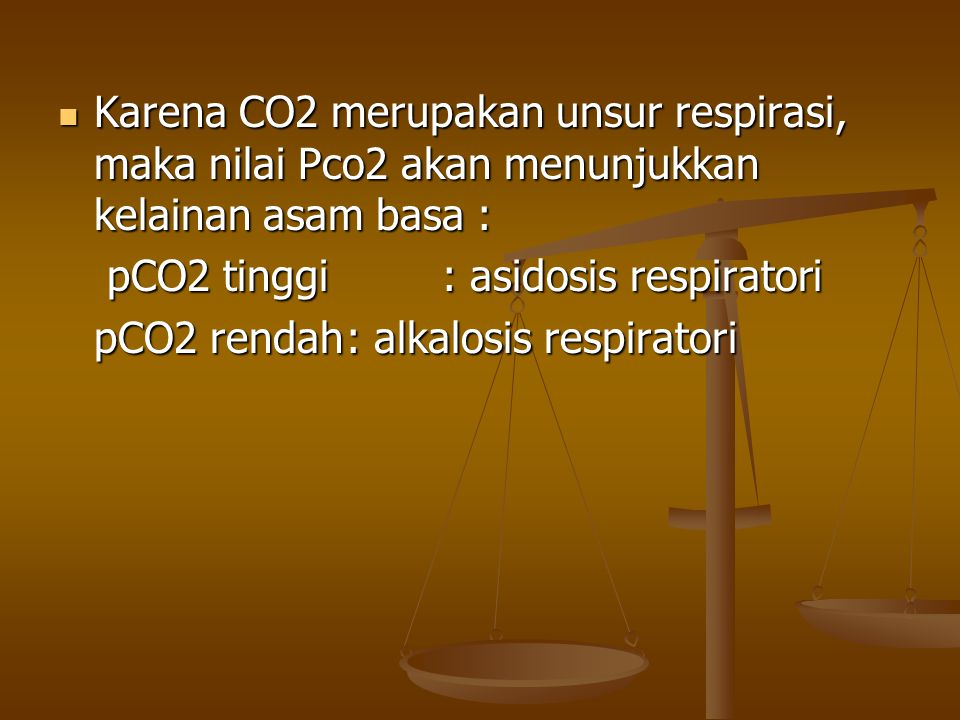 Karena CO2 merupakan unsur respirasi, maka nilai Pco2 akan menunjukkan kelainan asam basa : Karena CO2 merupakan unsur respirasi, maka nilai Pco2 akan