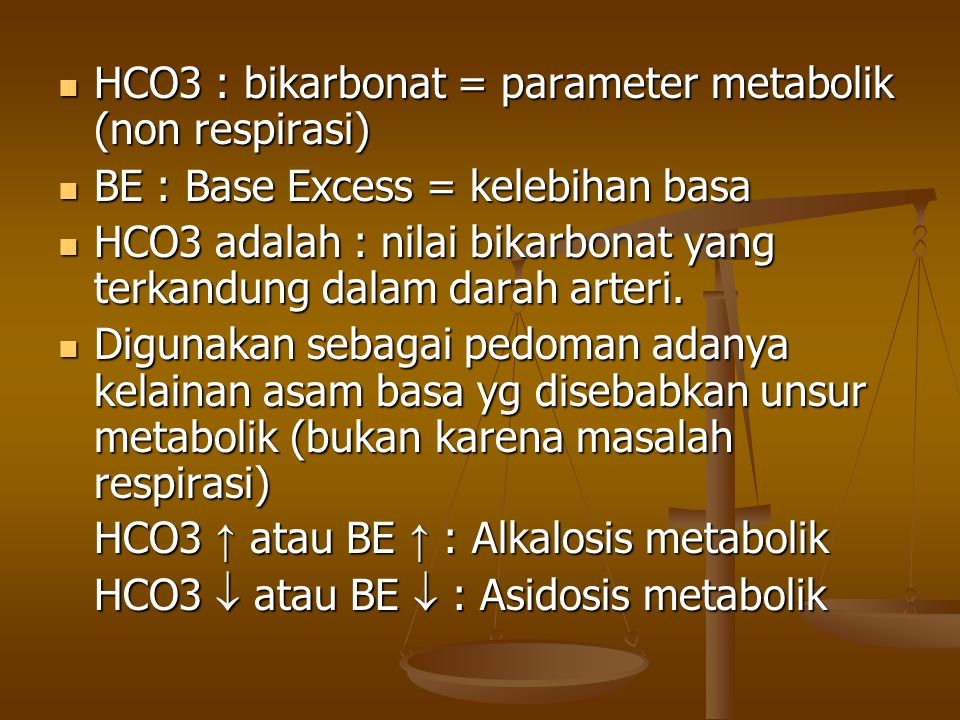 HCO3 : bikarbonat = parameter metabolik (non respirasi) HCO3 : bikarbonat = parameter metabolik (non respirasi) BE : Base Excess = kelebihan basa BE :