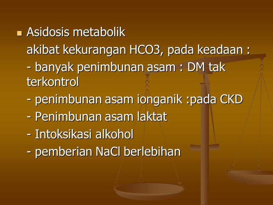 Asidosis metabolik Asidosis metabolik akibat kekurangan HCO3, pada keadaan : - banyak penimbunan asam : DM tak terkontrol - penimbunan asam ionganik :