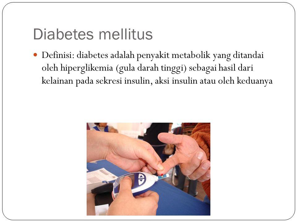 Diabetes mellitus Definisi: diabetes adalah penyakit metabolik yang ditandai oleh hiperglikemia (gula darah tinggi) sebagai hasil dari kelainan pada s
