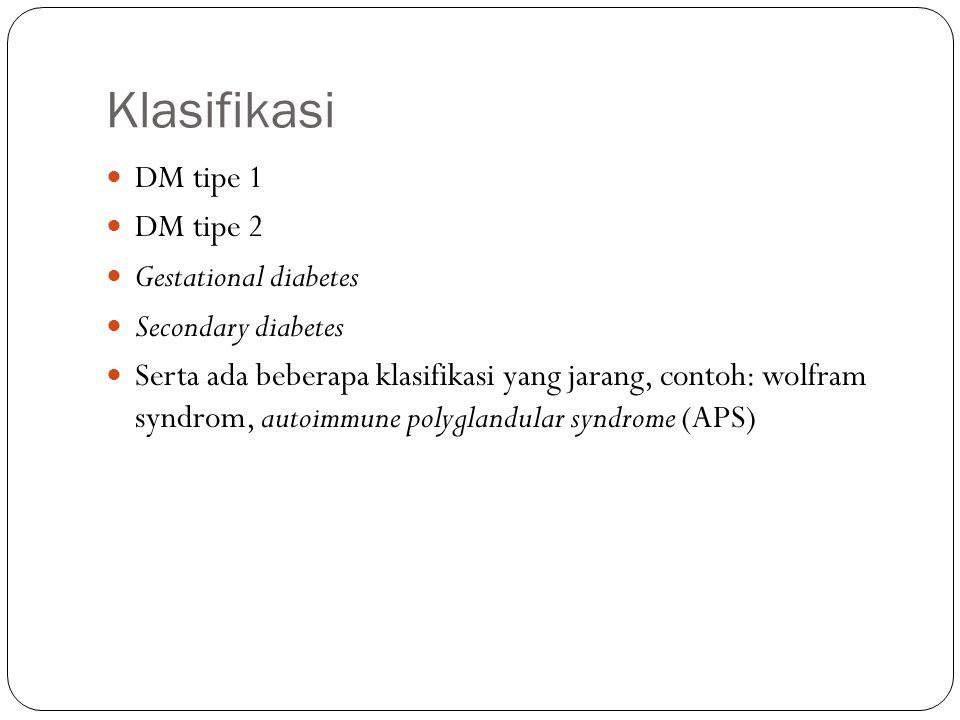 Klasifikasi DM tipe 1 DM tipe 2 Gestational diabetes Secondary diabetes Serta ada beberapa klasifikasi yang jarang, contoh: wolfram syndrom, autoimmun