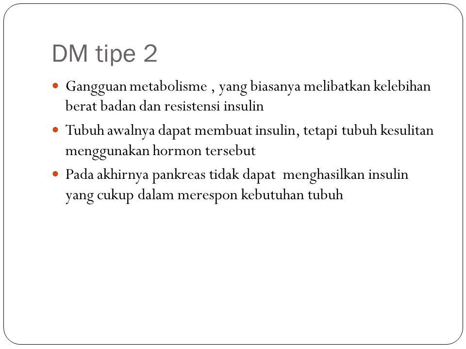 DM tipe 2 Merupakan jenis DM yang terbanyak Juga disebut adult-onset diabetes dan non-insulin-dependent diabetes mellitus (NIDDM) Istilah ini sebenarnya tidak tepat karena anak-anak dapat menderita DM tipe 2, dan beberapa pasien membutuhkan terapi insulin