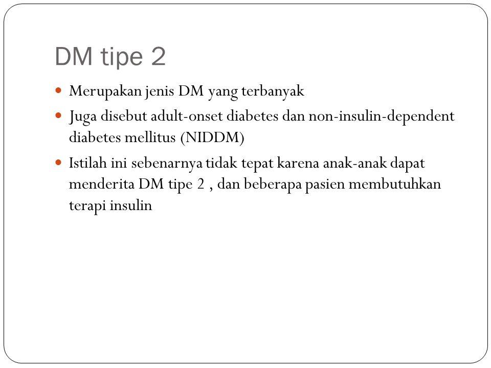 DM tipe 2 Merupakan jenis DM yang terbanyak Juga disebut adult-onset diabetes dan non-insulin-dependent diabetes mellitus (NIDDM) Istilah ini sebenarn
