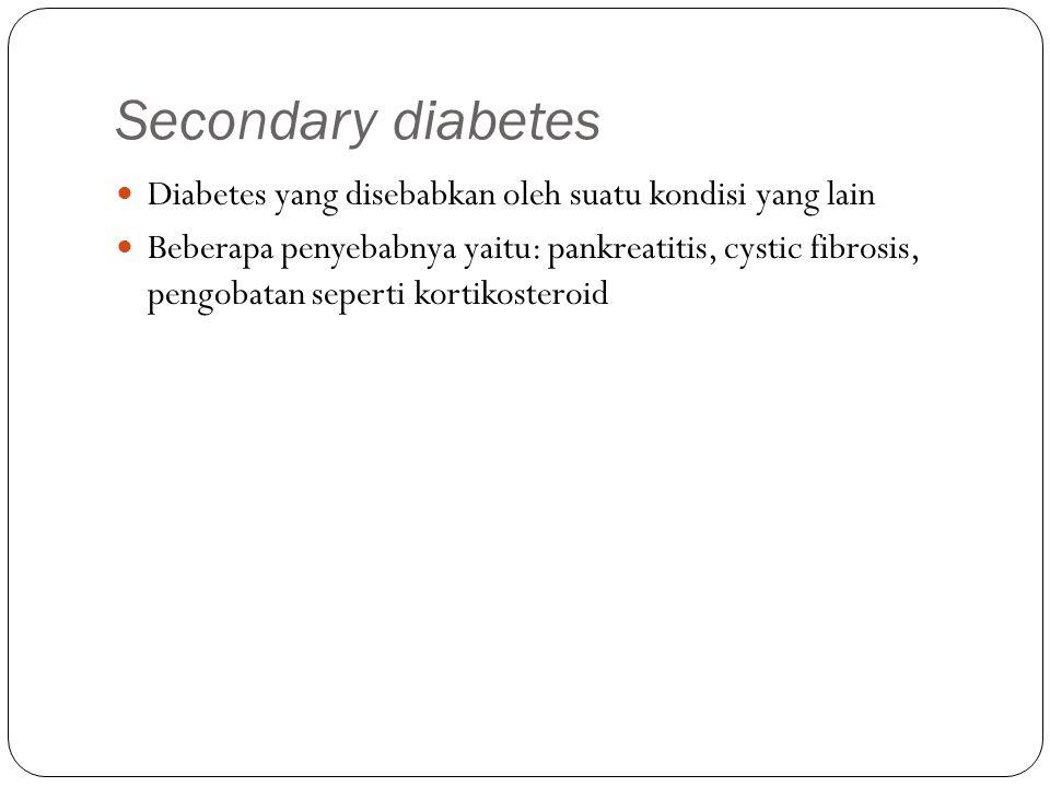 Secondary diabetes Diabetes yang disebabkan oleh suatu kondisi yang lain Beberapa penyebabnya yaitu: pankreatitis, cystic fibrosis, pengobatan seperti