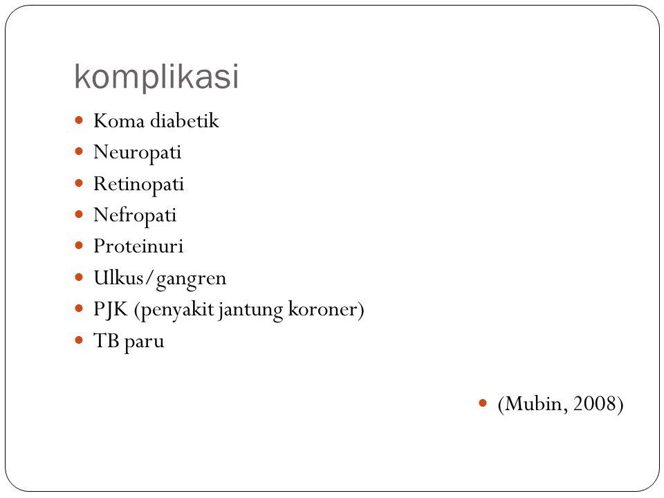 komplikasi Koma diabetik Neuropati Retinopati Nefropati Proteinuri Ulkus/gangren PJK (penyakit jantung koroner) TB paru (Mubin, 2008)