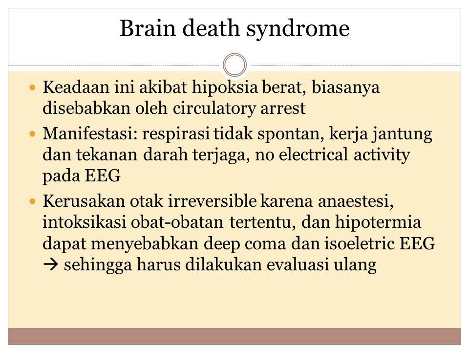 Brain death syndrome Keadaan ini akibat hipoksia berat, biasanya disebabkan oleh circulatory arrest Manifestasi: respirasi tidak spontan, kerja jantung dan tekanan darah terjaga, no electrical activity pada EEG Kerusakan otak irreversible karena anaestesi, intoksikasi obat-obatan tertentu, dan hipotermia dapat menyebabkan deep coma dan isoeletric EEG  sehingga harus dilakukan evaluasi ulang