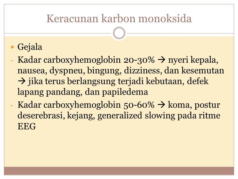 Keracunan karbon monoksida Gejala - Kadar carboxyhemoglobin 20-30%  nyeri kepala, nausea, dyspneu, bingung, dizziness, dan kesemutan  jika terus ber