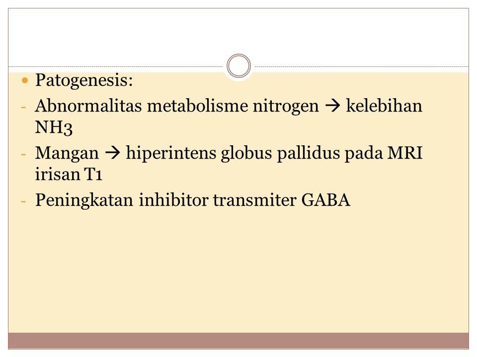 Patogenesis: - Abnormalitas metabolisme nitrogen  kelebihan NH3 - Mangan  hiperintens globus pallidus pada MRI irisan T1 - Peningkatan inhibitor transmiter GABA