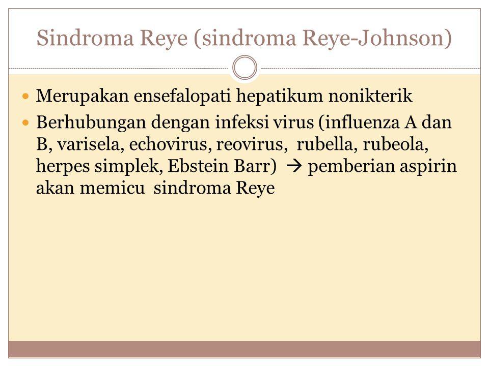 Sindroma Reye (sindroma Reye-Johnson) Merupakan ensefalopati hepatikum nonikterik Berhubungan dengan infeksi virus (influenza A dan B, varisela, echov