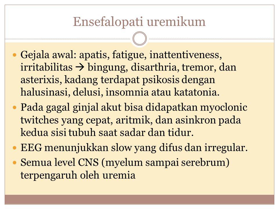 Ensefalopati uremikum Gejala awal: apatis, fatigue, inattentiveness, irritabilitas  bingung, disarthria, tremor, dan asterixis, kadang terdapat psikosis dengan halusinasi, delusi, insomnia atau katatonia.