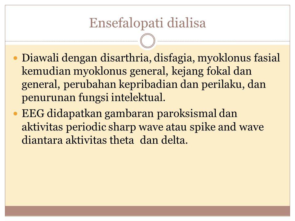 Ensefalopati dialisa Diawali dengan disarthria, disfagia, myoklonus fasial kemudian myoklonus general, kejang fokal dan general, perubahan kepribadian dan perilaku, dan penurunan fungsi intelektual.