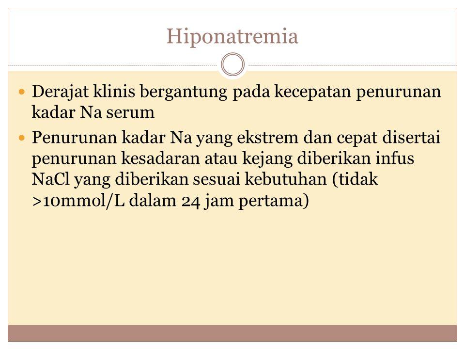 Hiponatremia Derajat klinis bergantung pada kecepatan penurunan kadar Na serum Penurunan kadar Na yang ekstrem dan cepat disertai penurunan kesadaran atau kejang diberikan infus NaCl yang diberikan sesuai kebutuhan (tidak >10mmol/L dalam 24 jam pertama)