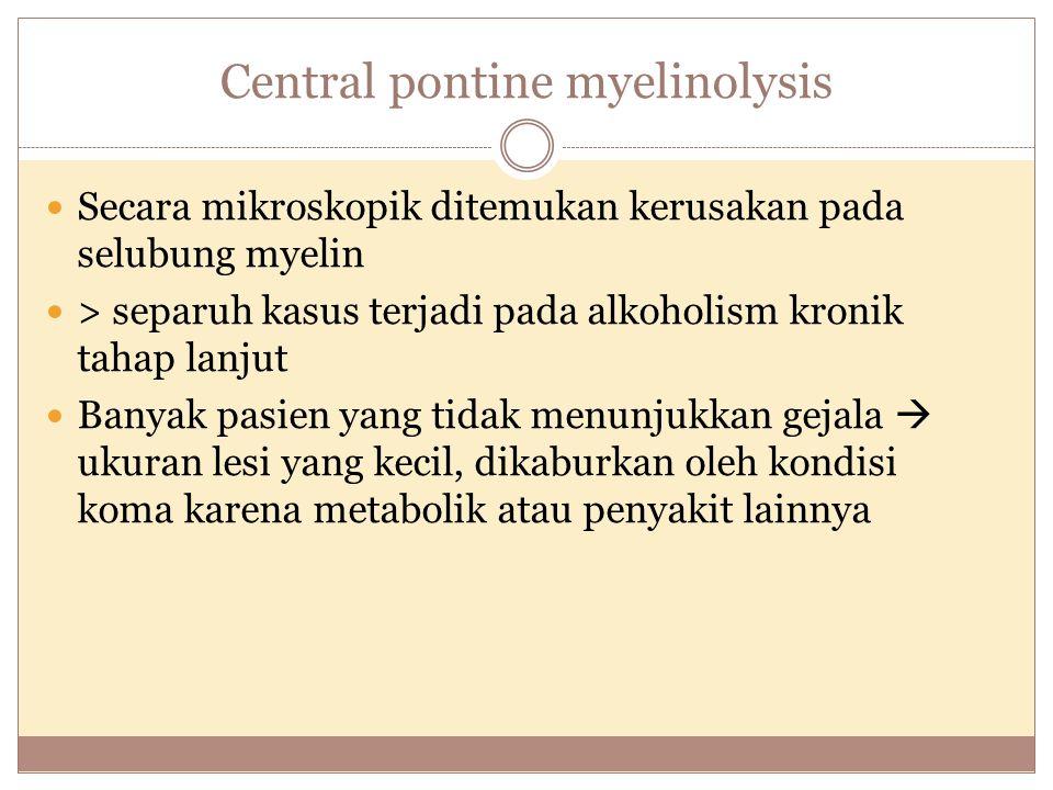 Central pontine myelinolysis Secara mikroskopik ditemukan kerusakan pada selubung myelin > separuh kasus terjadi pada alkoholism kronik tahap lanjut Banyak pasien yang tidak menunjukkan gejala  ukuran lesi yang kecil, dikaburkan oleh kondisi koma karena metabolik atau penyakit lainnya