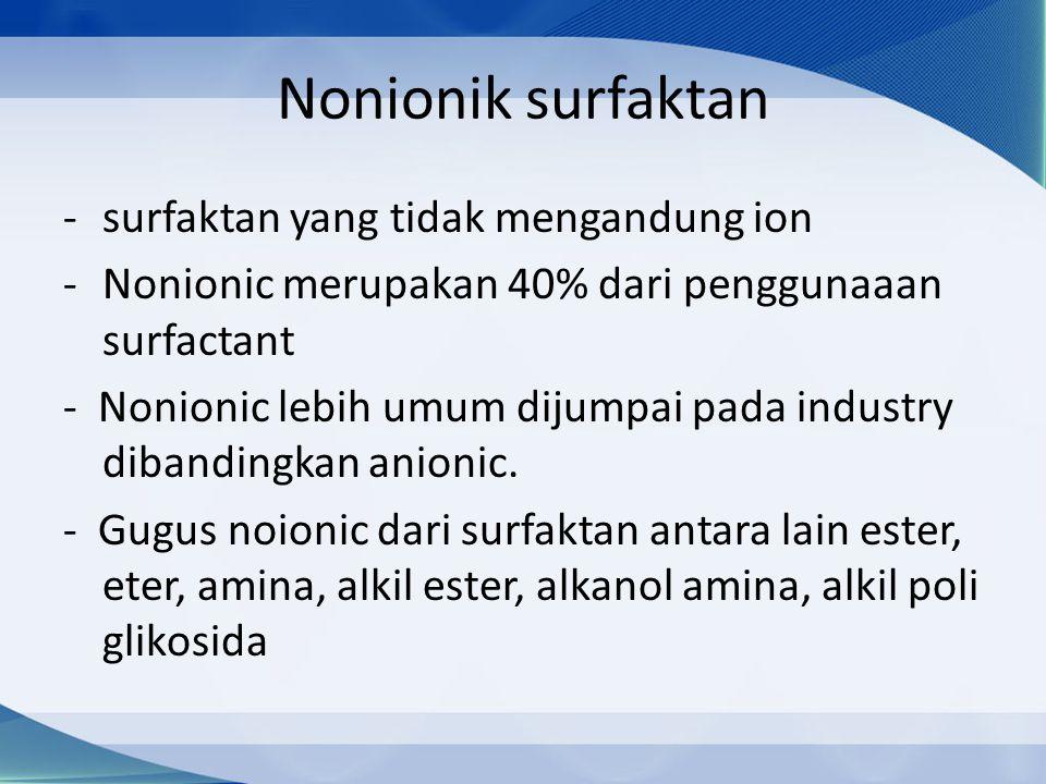 Nonionik surfaktan -surfaktan yang tidak mengandung ion -Nonionic merupakan 40% dari penggunaaan surfactant - Nonionic lebih umum dijumpai pada industry dibandingkan anionic.