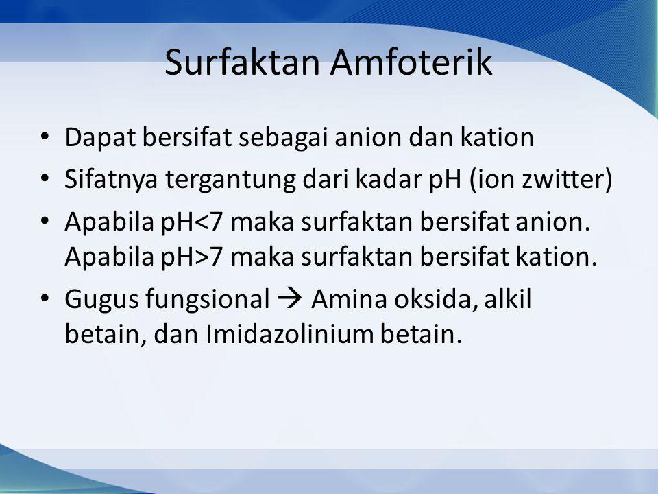 Surfaktan Amfoterik Dapat bersifat sebagai anion dan kation Sifatnya tergantung dari kadar pH (ion zwitter) Apabila pH 7 maka surfaktan bersifat kation.
