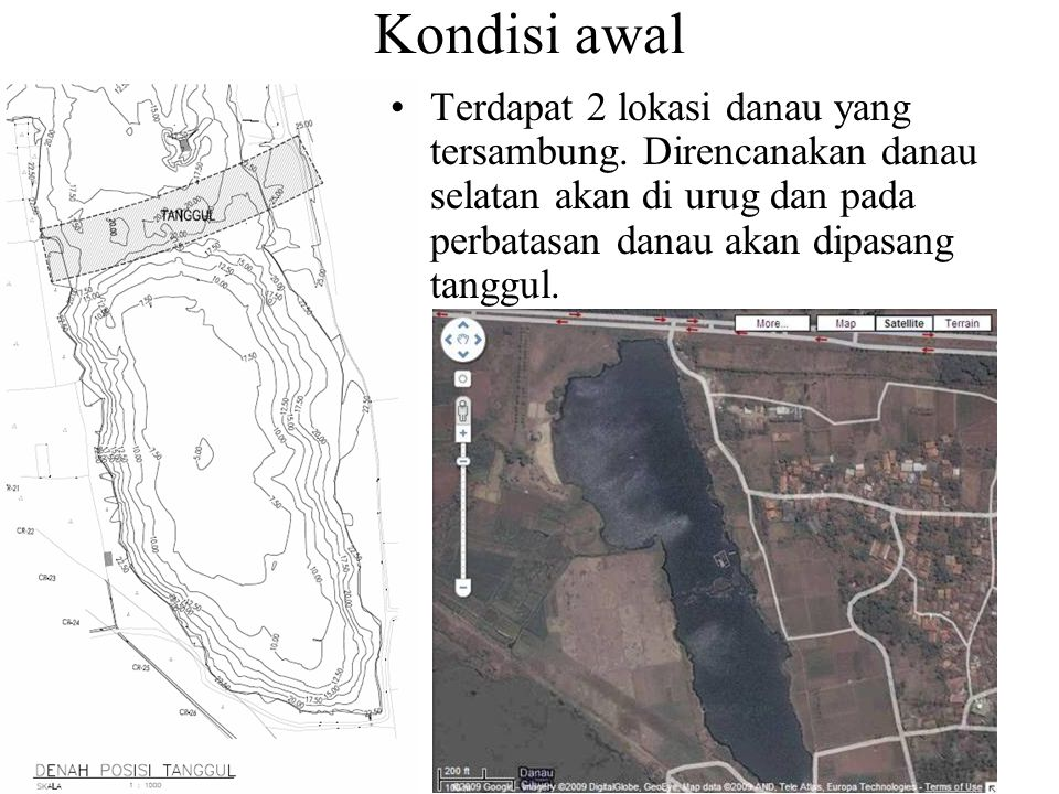 Kondisi awal Terdapat 2 lokasi danau yang tersambung. Direncanakan danau selatan akan di urug dan pada perbatasan danau akan dipasang tanggul.