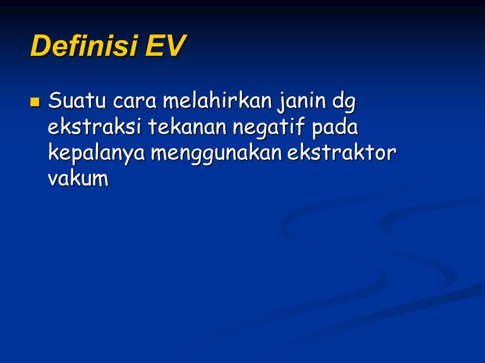 Definisi EV Suatu cara melahirkan janin dg ekstraksi tekanan negatif pada kepalanya menggunakan ekstraktor vakum Suatu cara melahirkan janin dg ekstra