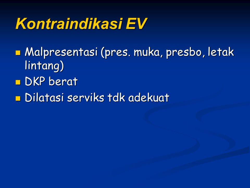 Kontraindikasi EV Malpresentasi (pres. muka, presbo, letak lintang) Malpresentasi (pres. muka, presbo, letak lintang) DKP berat DKP berat Dilatasi ser