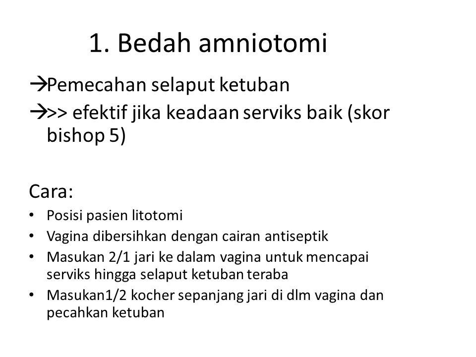 1. Bedah amniotomi  Pemecahan selaput ketuban  >> efektif jika keadaan serviks baik (skor bishop 5) Cara: Posisi pasien litotomi Vagina dibersihkan